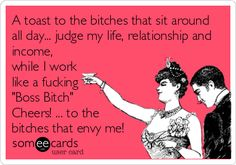 A toast to the bitches that sit around all day... judge my life, relationship and income, while I work like a fucking 'Boss Bitch' Cheers! ... to the bitches that envy me!