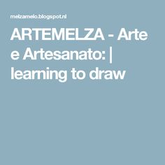 ARTEMELZA - Arte e Artesanato: | learning to draw