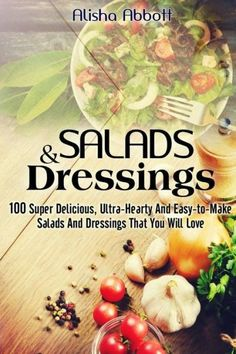 Salads And Dressings: 100 Super Delicious, Ultra-Hearty And Easy-to-Make Salads And Dressings That Y