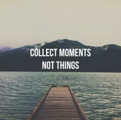 Collect moments, not things. // mostly because I'm an anti-hoarder //