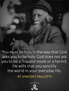 """Quote of the Day - March 21 #pinterest """"You must be holy in the way that God asks you to be holy. God does not ask you to be a Trappist monk or a hermit. He wills that you sanctify the world in your everyday life."""" ~~~~ St Vincent Pallotti ~~~~  Awestruck Catholic Social Network"""