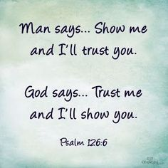 """Man says. Show me and I'll trust you. God says. Trust me and I'll show you."" ~Psalms The Bible The Words, Religious Quotes, Spiritual Quotes, Spiritual Inspiration Quotes, Adonai Elohim, Jesus Christus, Robert Kiyosaki, Quotes About God, Trusting God Quotes"
