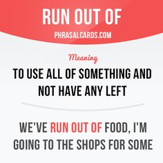 """Run out of"" means ""to use all of something and not have any left"". Example…"