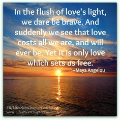 In the flush of love's light, we dare be brave. ~Maya Angelou  Find more inspirational quotes at: https://www.facebook.com/LifesNextChapterCoaching Follow my blog on: http://lifesnextchaptercoaching.com/blog/