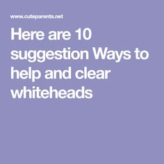 Here are 10 suggestion Ways to help and clear whiteheads