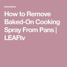 How to Remove Baked-On Cooking Spray From Pans | LEAFtv