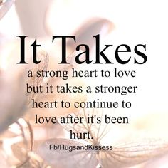 It Takes A Stong Heart To Love After It Has Been Hurt