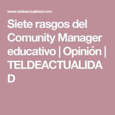 Siete rasgos del Comunity Manager educativo | Opinión | TELDEACTUALIDAD Community Manager, Opinion, Management, Centre