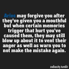 Haha, I can't tell you how many times I've done this...we can forgive but an Aries will never forget.