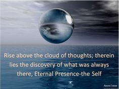 Rise above the cloud of thoughts; therein lies the discovery of what was always there, Eternal Presence-the Self ~Anon I mus