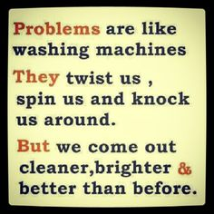 Problems are like washing machines. They twist us, spin us and knock us around. But we come out cleaner, brighter & better than before. Favorite Quotes, Best Quotes, Love Quotes, Funny Quotes, Bible Quotes, Motivational Quotes, Inspirational Quotes, Youth Quotes, Words Of Encouragement