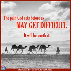 The path God sets before us may get difficult.  It will be worth it.