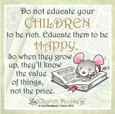 ❤❤❤ Do not educate your Children to be rich. Educate them to be Happy. So when they grow up, they'll know the value of things, not the price.Little Church Mouse 11 September 2015 ❤❤❤ Prayer Quotes, Spiritual Quotes, Bible Quotes, Bible Verses, Scriptures, Uplifting Quotes, Positive Quotes, Inspirational Quotes, Motivational