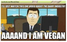 that's how it happens.. seriously, watch Earthlings because anyone I know who has seen it, has gone vegan immediately afterward,