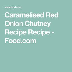 Caramelised Red Onion Chutney Recipe Recipe - Food.com