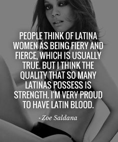 People think of Latina women as being fiery and fierce, which is usually true. But I think the quality that so many Latinas possess is strength. I'm very proud to have Latin Blood. - #ZoeSaldana
