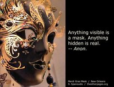 Anything visible is a mask. Anything hidden is real. --Anon