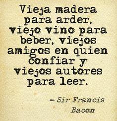 Vieja madera para arder, viejo vino para beber, viejos amigos en quien confiar y viejos autores para leer. - Sir Francis Bacon