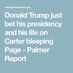 Donald Trump just bet his presidency and his life on Carter bleeping Page - Palmer Report