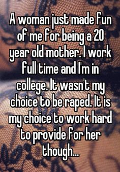 """A woman just made fun of me for being a 20 year old mother. I work full time and I'm in college. It wasn't my choice to be raped. It is my choice to work hard to provide for her though..."""