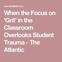 When the Focus on 'Grit' in the Classroom Overlooks Student Trauma - The Atlantic