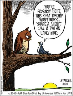 """""""You're probably right, this relationship won't work ... you're a Night Owl & I'm an Early Bird."""" Jeff Stahler"""