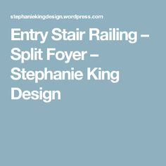 Entry Stair Railing – Split Foyer – Stephanie King Design