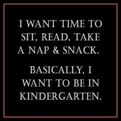 I want time to sit, read, take a nap, & snack. Basically I want to be in kindergarten.