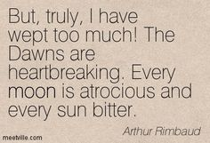 But, truly, I have wept too much! The dawns are heartbreaking. Every moon is atrocious and every sun bitter. - Arthur Rimbaud