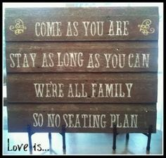 Come as you are, stay as long as you can.  We're all family so no seating plan
