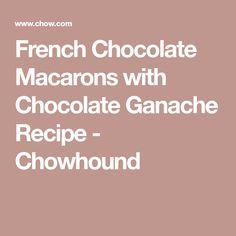 French Chocolate Macarons with Chocolate Ganache Recipe - Chowhound