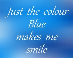 Just The Color Blue Makes Me Smile