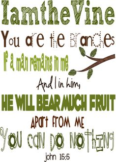 """""""I am the vine; you are the branches. The one who remains in me – and I in him – bears much fruit, because apart from me you can accomplish nothing. (John 15:5 NET)"""