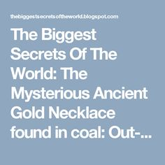 The Biggest Secrets Of The World: The Mysterious Ancient Gold Necklace found in coal: Out-of-place Artifacts (OOPArt) Out Of Place Artifacts, Ancient Mysteries, Founded In, Mystery, Gold Necklace, Mysterious, Places, Stones, Earth