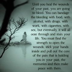 Open those wounds, so that you may heal and become whole.