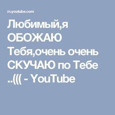 Любимый,я ОБОЖАЮ Тебя,очень очень СКУЧАЮ по Тебе ..((( - YouTube