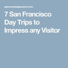 7 San Francisco Day Trips to Impress any Visitor