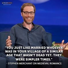 You just like married whoever was in your town of a similar age and wasn't dead yet. They were simpler times. - Stephen Merchant