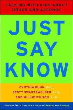 Just Say Know: Talking with Kids about Drugs and Alcohol by Cynthia Kuhn. A great resource for teens and parents.