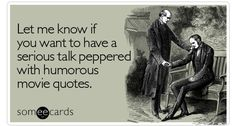 Let me know if you want to have a serious talk peppered with humorous movie quotes.
