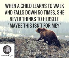 "When a child learns to walk and falls down 50 times, she never thinks to herself, ""Maybe this isn't for me?"" -- Dr. Laura #quote #quotes clairvoyantkim.com"
