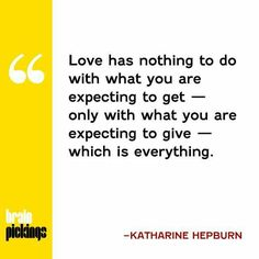 Love has nothing to do with what you are expecting to get only with what yiu expecting to give which is everything.