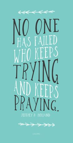 """No one has failed who keeps trying and keeps praying.""—Jeffrey R. Holland <a class=""pintag"" href=""/explore/LDS/"" title=""#LDS explore Pinterest"">#LDS</a>"