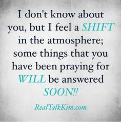 @Kimberly Jones-Pothier I don't know about you, but I feel a SHIFT in the atmosphere; some things that you have been praying for WILL be answered SOON!!