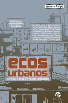 Ecos urbanos - A cidade e suas articulações midiáticas / Angela Prysthon