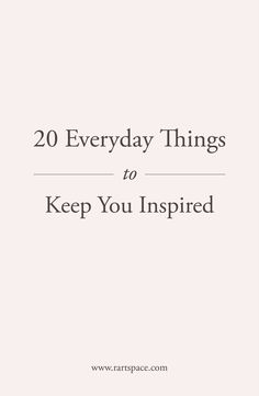 20 Everyday Things to Keep You Inspired — R Artspace New Me, Mindful Living, Big Picture, Self Improvement, Inspire Me, Mindfulness, Business Coaching, Branding, Shit Happens