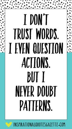 I don't trust words. I even question actions. But I never doubt patterns. Best Inspirational Quotes, Inspiring Quotes About Life, Great Quotes, Quotes To Live By, Me Quotes, Motivational Quotes, Dont Trust Quotes, Wisdom Quotes, Positive Quotes