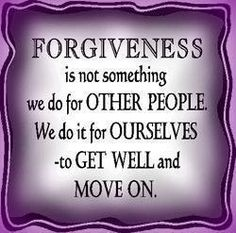 Forgiveness & move on to a new me.