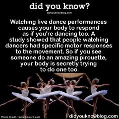Watching live dance performances causes your body to respond as if you're dancing too. A study showed that people watching dancers had specific motor responses to the movement. So if you see someone do an amazing pirouette, your body is secretly trying to do one too. Source