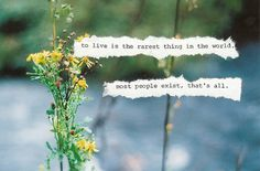 """""""To live is the rarest thing in the world.  Most people exist, that's all."""""""